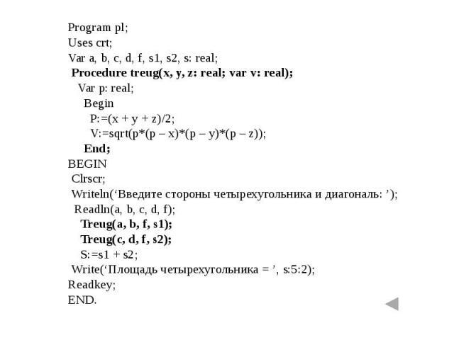 Program pl;Uses crt;Var a, b, c, d, f, s1, s2, s: real; Procedure treug(x, y, z: real; var v: real); Var p: real; Begin P:=(x + y + z)/2; V:=sqrt(p*(p – x)*(p – y)*(p – z)); End;BEGIN Clrscr; Writeln('Введите стороны четырехугольника и диагональ: ')…