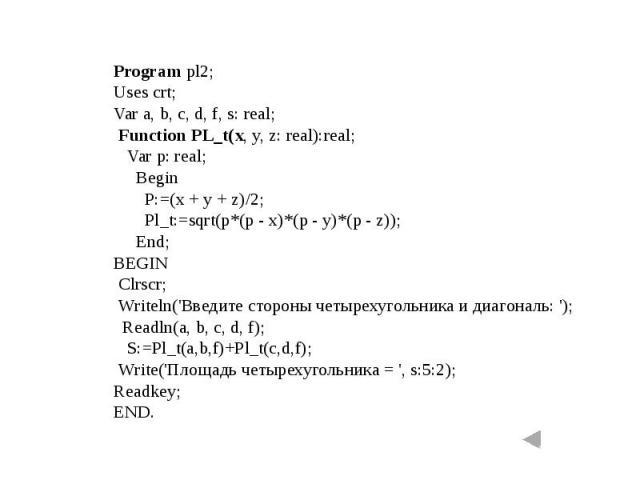 Program pl2;Uses crt;Var a, b, c, d, f, s: real; Function PL_t(x, y, z: real):real; Var p: real; Begin P:=(x + y + z)/2; Pl_t:=sqrt(p*(p - x)*(p - y)*(p - z)); End;BEGIN Clrscr; Writeln('Введите стороны четырехугольника и диагональ: '); Readln(a, b,…