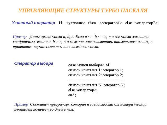 УПРАВЛЯЮЩИЕ СТРУКТУРЫ ТУРБО ПАСКАЛЯ Пример. Даны целые числа a, b, c. Если a c, то каждое число заменить наименьшим из них, в противном случае сменить знак каждого числа. case ofсписок констант 1: оператор 1;список констант 2: оператор 2;………………………………