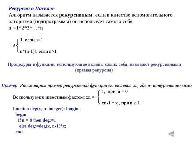 Рекурсия в ПаскалеАлгоритм называется рекурсивным, если в качестве вспомогательного алгоритма (подпрограммы) он использует самого себя.n!=1*2*3*…*n Процедуры и функции, использующие вызовы самих себя, называют рекурсивными (прямая рекурсия). 1, при …