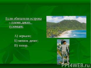 Если обитатели острова – племя диких туземцев: А) зеркало; Б) мешок денег; В) то