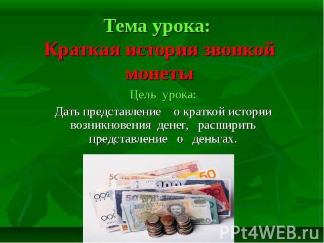 Тема урока: Краткая история звонкой монеты Цель урока:Дать представление о краткой истории возникновения денег, расширить представление о деньгах.