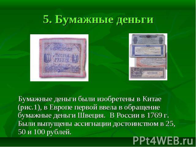 5. Бумажные деньги Бумажные деньги были изобретены в Китае (рис.1), в Европе первой ввела в обращение бумажные деньги Швеция. В России в 1769 г. Были выпущены ассигнации достоинством в 25, 50 и 100 рублей.