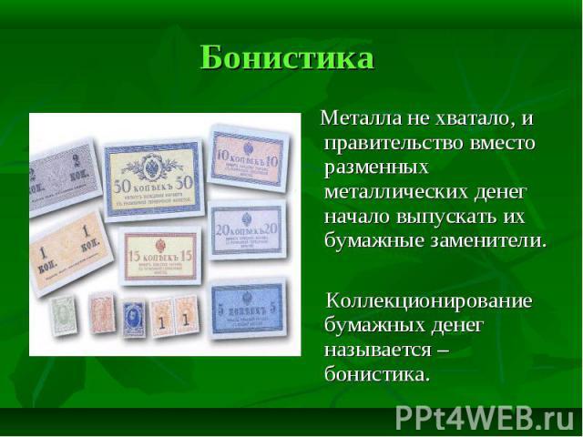 Металла не хватало, и правительство вместо разменных металлических денег начало выпускать их бумажные заменители. Коллекционирование бумажных денег называется – бонистика.