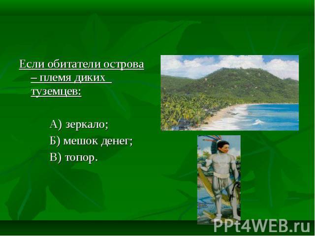 Если обитатели острова – племя диких туземцев: А) зеркало; Б) мешок денег; В) топор.