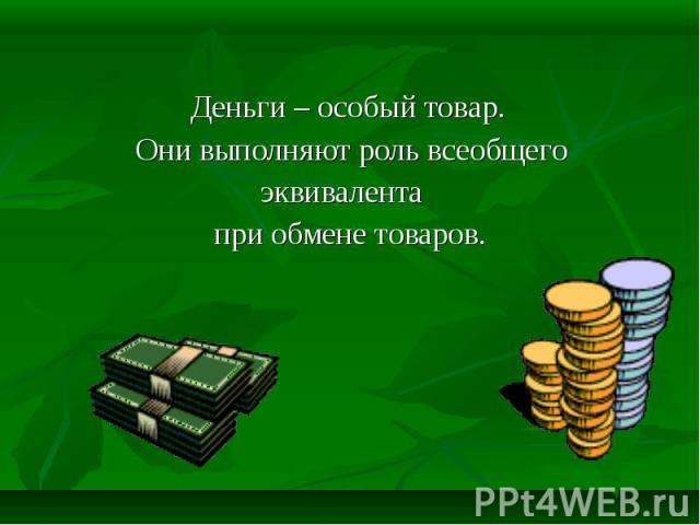 Деньги – особый товар. Они выполняют роль всеобщего эквивалента при обмене товаров.