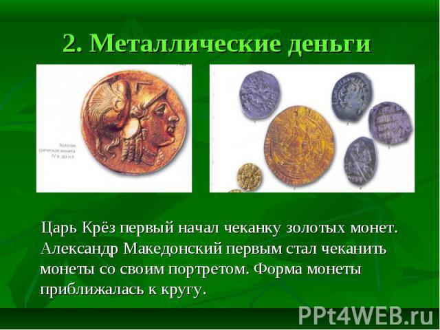 2. Металлические деньги Царь Крёз первый начал чеканку золотых монет. Александр Македонский первым стал чеканить монеты со своим портретом. Форма монеты приближалась к кругу.