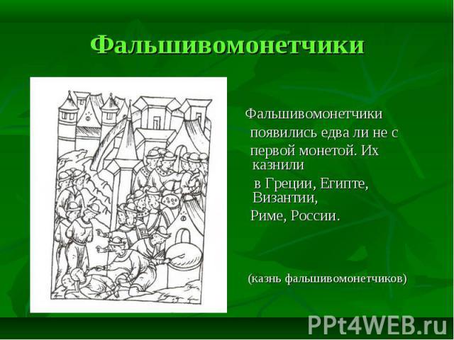 Фальшивомонетчики появились едва ли не с первой монетой. Их казнили в Греции, Египте, Византии, Риме, России. (казнь фальшивомонетчиков)