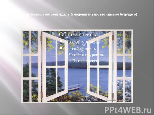 Из окна можно смотреть вдаль (следовательно, это символ будущего)