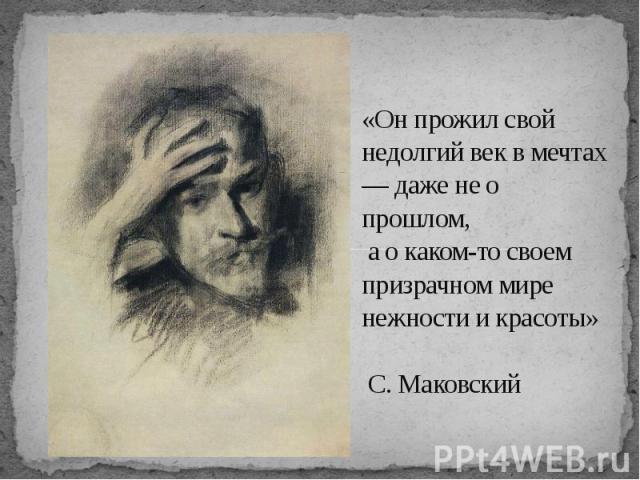 «Он прожил свой недолгий век в мечтах — даже не о прошлом, а о каком-то своем призрачном мире нежности и красоты» С. Маковский