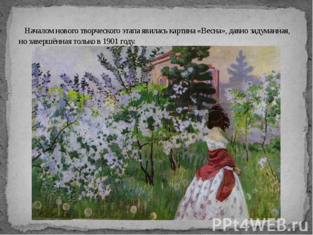 Началом нового творческого этапа явилась картина «Весна», давно задуманная, но завершённая только в 1901 году.