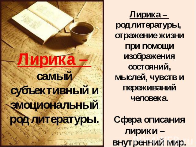 Лирика – самый субъективный и эмоциональный род литературы. Лирика – род литературы, отражение жизни при помощи изображения состояний, мыслей, чувств и переживаний человека.Сфера описания лирики – внутренний мир.