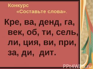 Конкурс«Составьте слова». Кре, ва, денд, га, век, об, ти, сель, ли, ция, ви, при