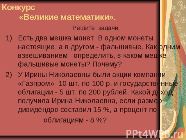 Решите задачи.Есть два мешка монет. В одном монеты настоящие, а в другом - фальшивые. Как одним взвешиванием определить, в каком мешке фальшивые монеты? Почему?У Ирины Николаевны были акции компании «Газпром» -10 шт. по 100 р. и государственные обли…