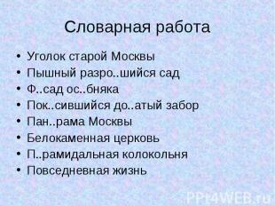 Словарная работа Уголок старой МосквыПышный разро..шийся садФ..сад ос..бнякаПок.
