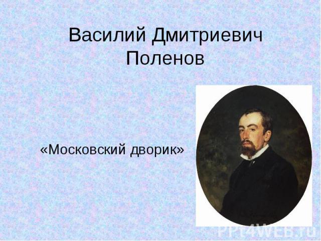 Василий Дмитриевич Поленов«Московский дворик»