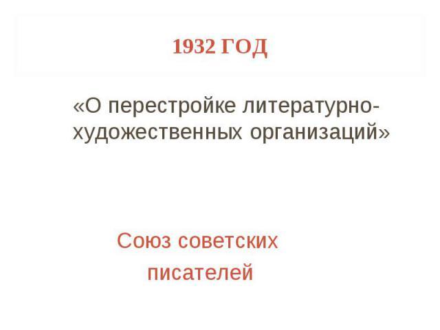 1932 год «О перестройке литературно-художественных организаций» Союз советских писателей