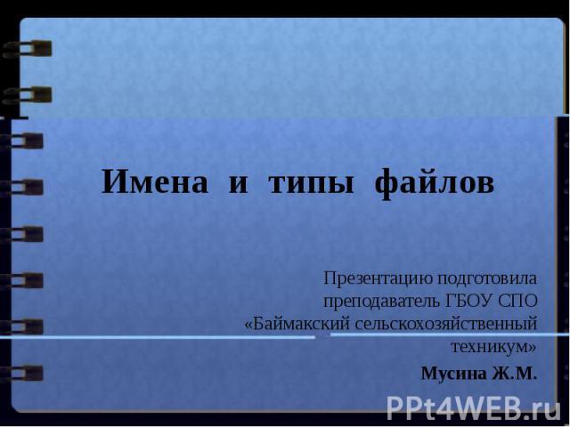 Имена и типы файлов Презентацию подготовила преподаватель ГБОУ СПО «Баймакский сельскохозяйственный техникум»Мусина Ж.М.