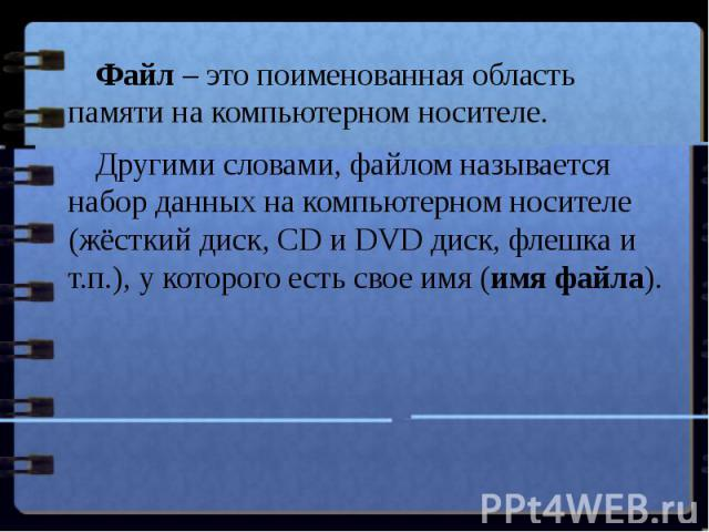 Файл– это поименованная область памяти на компьютерном носителе. Другими словами, файлом называется набор данных на компьютерном носителе (жёсткий диск, CD и DVD диск, флешка и т.п.), у которого есть свое имя (имя файла).