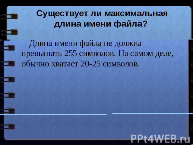 Существует ли максимальная длина имени файла? Длина имени файла не должна превышать 255 символов. На самом деле, обычно хватает 20-25 символов.