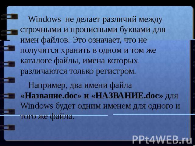 Windows не делает различий между строчными и прописными буквами для имен файлов. Это означает, что не получится хранить в одном и том же каталоге файлы, имена которых различаются только регистром. Например, два имени файла «Название.doc» и «НАЗВАНИ…