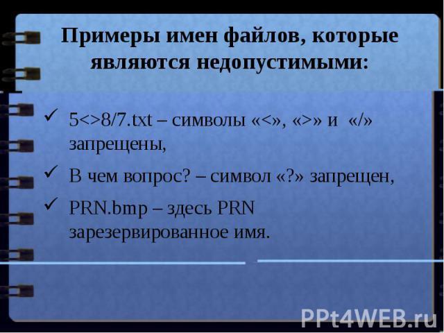 Примеры имен файлов, которые являются недопустимыми: 58/7.txt – символы «» и «/» запрещены,В чем вопрос? – символ «?» запрещен,PRN.bmp – здесь PRN зарезервированное имя.