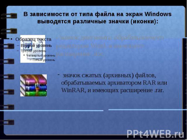В зависимости от типа файла на экран Windows выводятся различные значки (иконки): - значок документа, обрабатываемого редактором Word, и имеющего расширение .doc, значок сжатых (архивных) файлов, обрабатываемых архиватором RAR или WinRAR, и имеющих …