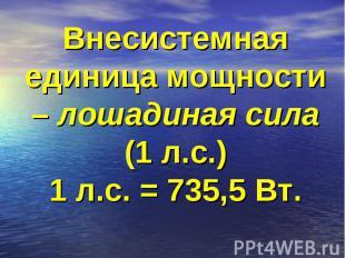 Внесистемная единица мощности – лошадиная сила (1 л.с.)1 л.с. = 735,5 Вт.