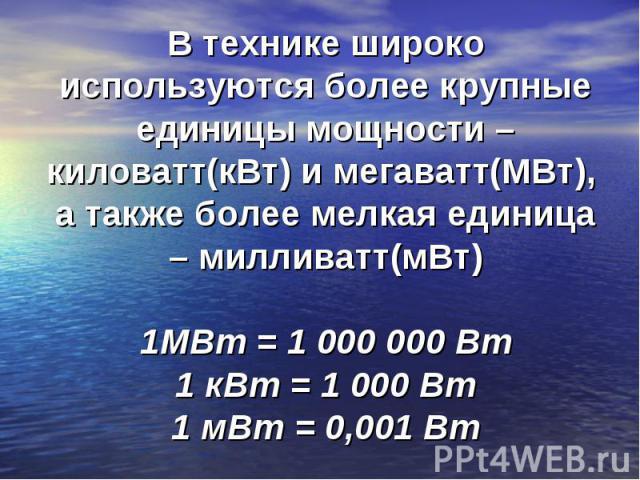 В технике широко используются более крупные единицы мощности – киловатт(кВт) и мегаватт(МВт), а также более мелкая единица – милливатт(мВт)1МВт = 1000000 Вт1 кВт = 1000 Вт1 мВт = 0,001 Вт