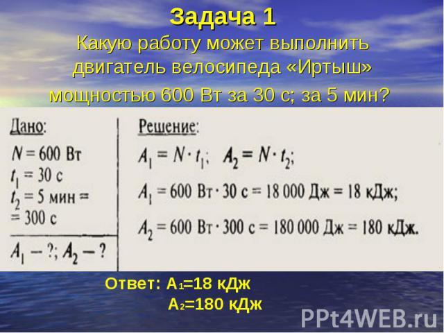 Задача 1Какую работу может выполнить двигатель велосипеда «Иртыш» мощностью 600 Вт за 30 с; за 5 мин?