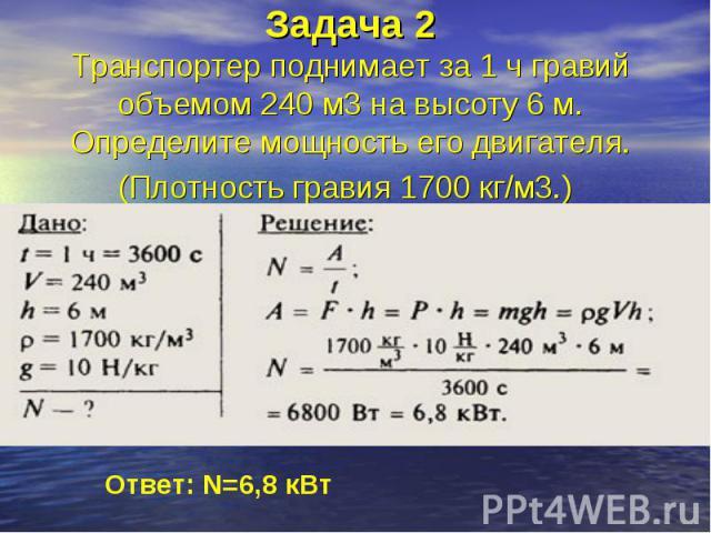 Задача 2Транспортер поднимает за 1 ч гравий объемом 240 м3на высоту 6 м. Определите мощность его двигателя. (Плотность гравия 1700 кг/м3.)