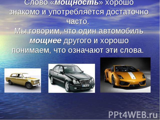 Слово «мощность» хорошо знакомо и употребляется достаточно часто. Мы говорим, что один автомобиль мощнее другого и хорошо понимаем, что означают эти слова.