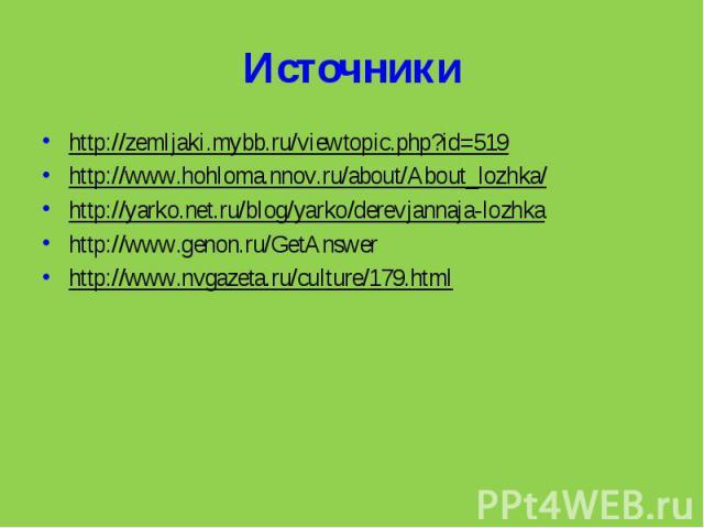 Источники http://zemljaki.mybb.ru/viewtopic.php?id=519http://www.hohloma.nnov.ru/about/About_lozhka/http://yarko.net.ru/blog/yarko/derevjannaja-lozhkahttp://www.genon.ru/GetAnswerhttp://www.nvgazeta.ru/culture/179.html