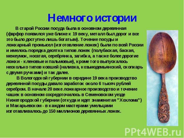 В старой России посуда была в основном деревянная (фарфор появился уже ближе к 19 веку, металл был дорог и все это было доступно лишь богатым). Точение посуды и ложкарный промысел (изготовление ложек) были по всей России и имелось порядка десятка ти…