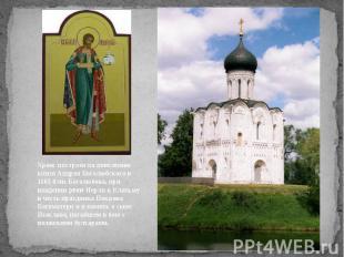 Храм построен по повелению князя Андрея Боголюбского в 1165 близ Боголюбова, при