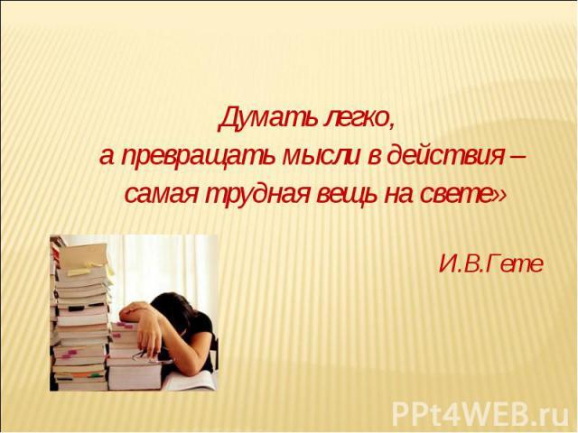Думать легко, а превращать мысли в действия – самая трудная вещь на свете» И.В.Гете