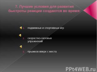 7. Лучшие условия для развития быстроты реакции создаются во время:подвижных и с