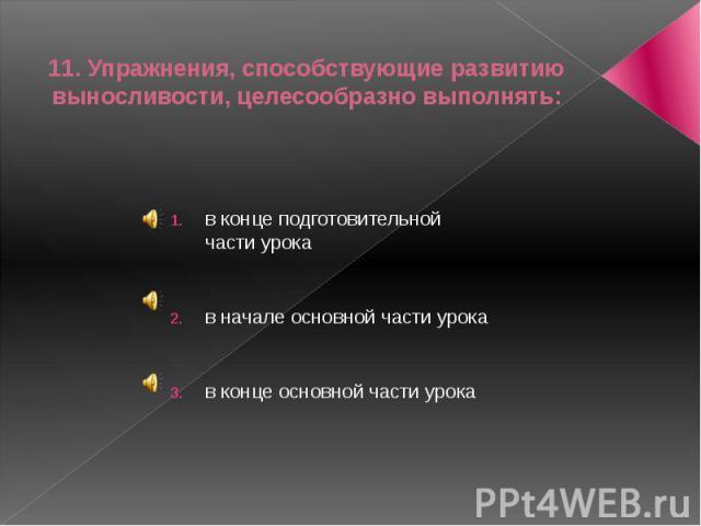 11. Упражнения, способствующие развитию выносливости, целесообразно выполнять:в конце подготовительной части урокав начале основной части урокав конце основной части урока