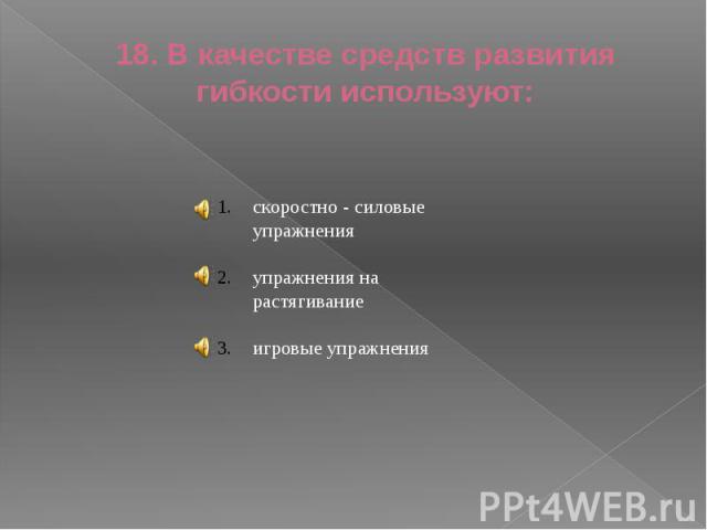 18. В качестве средств развития гибкости используют: скоростно - силовые упражненияупражнения на растягиваниеигровые упражнения
