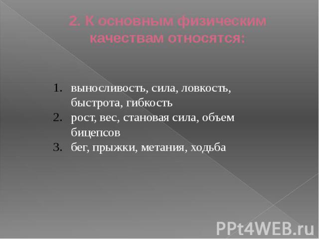 2. К основным физическим качествам относятся: выносливость, сила, ловкость, быстрота, гибкостьрост, вес, становая сила, объем бицепсовбег, прыжки, метания, ходьба
