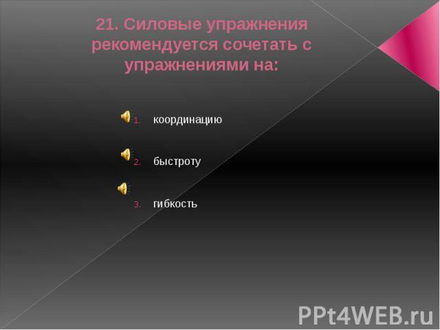 21. Силовые упражнения рекомендуется сочетать с упражнениями на:координациюбыстротугибкость