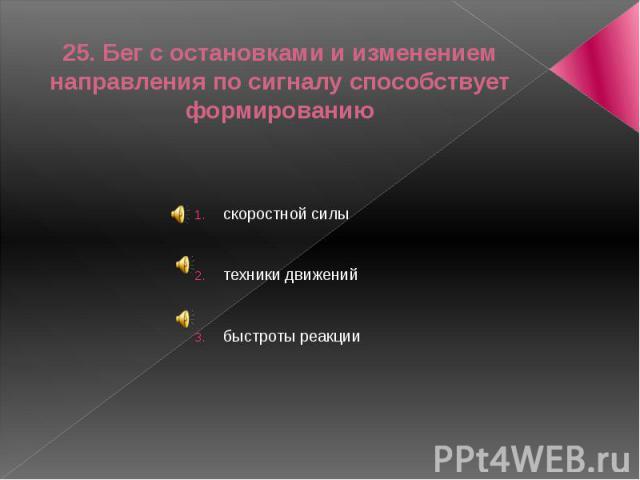25. Бег с остановками и изменением направления по сигналу способствует формированиюскоростной силытехники движенийбыстроты реакции