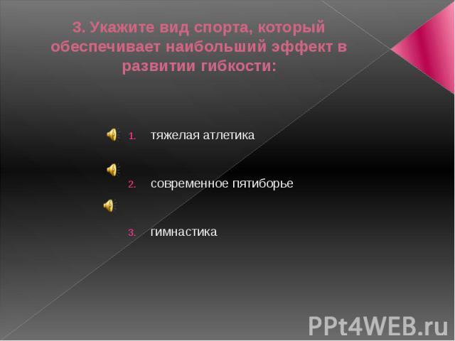 3. Укажите вид спорта, который обеспечивает наибольший эффект в развитии гибкости:тяжелая атлетикасовременное пятиборьегимнастика