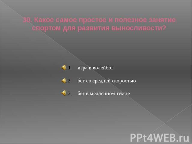 30. Какое самое простое и полезное занятие спортом для развития выносливости? игра в волейболбег со средней скоростьюбег в медленном темпе
