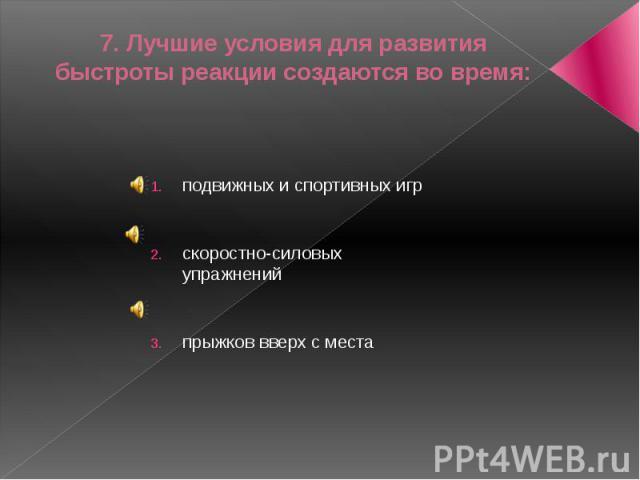 7. Лучшие условия для развития быстроты реакции создаются во время:подвижных и спортивных игрскоростно-силовых упражненийпрыжков вверх с места