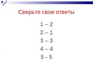 Сверьте свои ответы 1 – 22 – 13 – 34 – 45 - 5