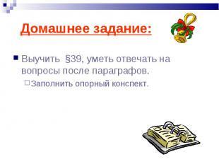 Домашнее задание: Выучить §39, уметь отвечать на вопросы после параграфов.Заполн