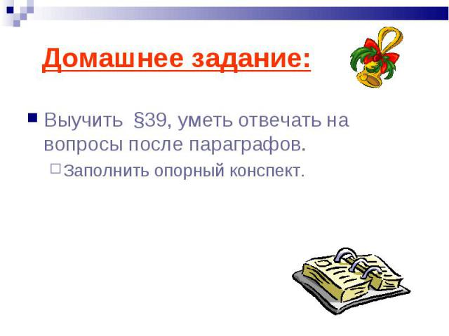 Домашнее задание: Выучить §39, уметь отвечать на вопросы после параграфов.Заполнить опорный конспект.