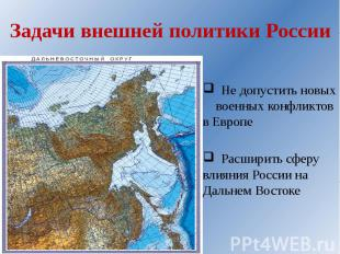 Задачи внешней политики России Не допустить новых военных конфликтов в Европе Ра