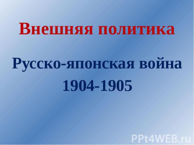 Внешняя политика. Русско-японская война 1904-1905